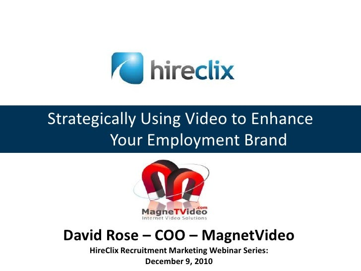 Strategically Using Video to Enhance<br />         Your Employment Brand<br />David Rose – COO – MagnetVideo<br />HireClix...