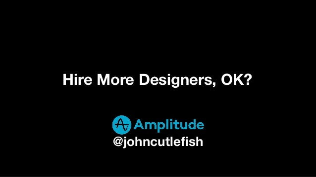 Hire More Designers, OK? @johncutlefish