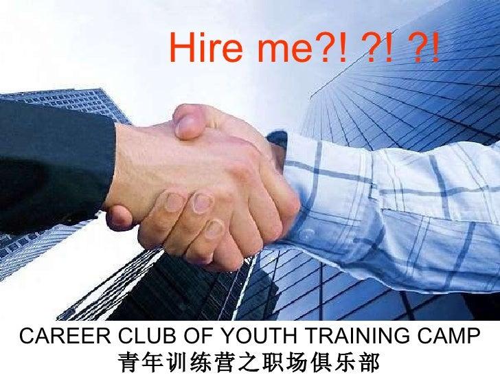 CAREER CLUB OF YOUTH TRAINING CAMP 青年训练营之职场俱乐部 Hire me?! ?! ?!