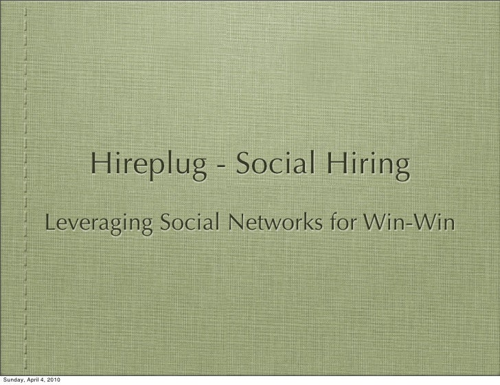 Hireplug - Social Hiring                Leveraging Social Networks for Win-Win     Sunday, April 4, 2010