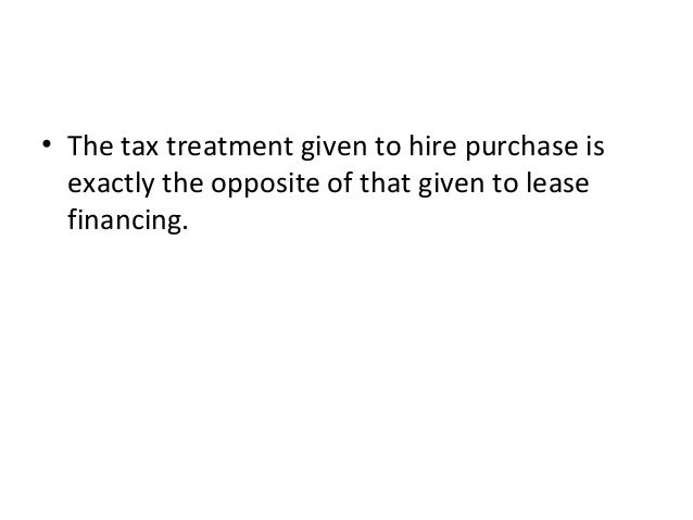 • The tax treatment given to hire purchase is exactly the opposite of that given to lease financing.
