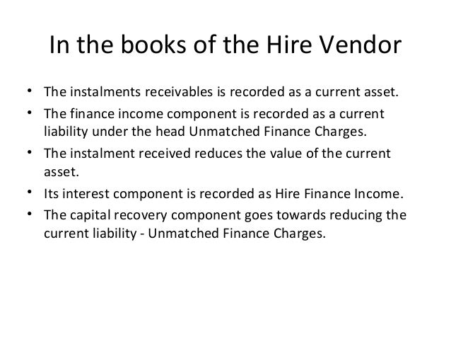 In the books of the Hire Vendor • The instalments receivables is recorded as a current asset. • The finance income compone...