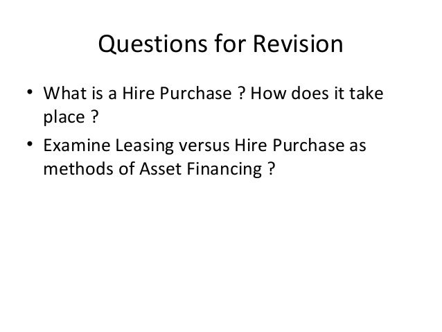 Questions for Revision • What is a Hire Purchase ? How does it take place ? • Examine Leasing versus Hire Purchase as meth...