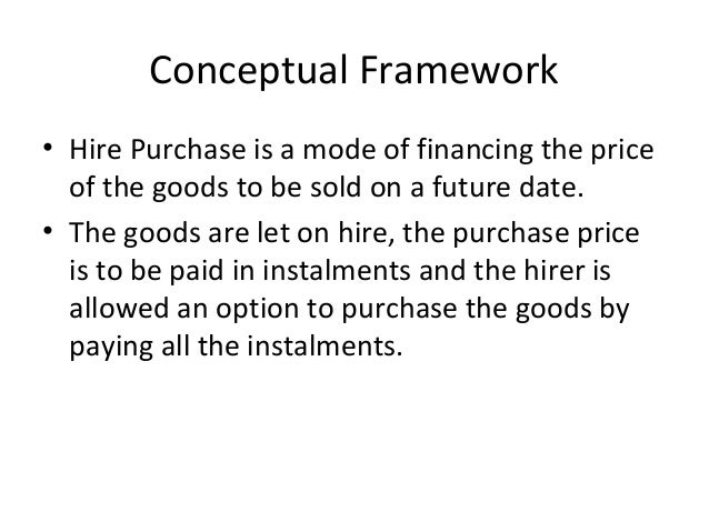 Conceptual Framework • Hire Purchase is a mode of financing the price of the goods to be sold on a future date. • The good...