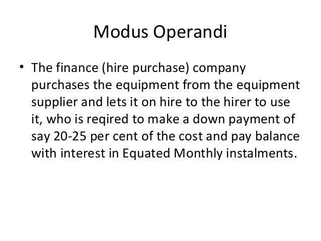 Modus Operandi • The finance (hire purchase) company purchases the equipment from the equipment supplier and lets it on hi...
