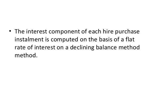 • The interest component of each hire purchase instalment is computed on the basis of a flat rate of interest on a declini...