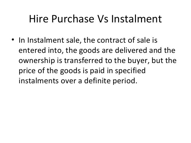 Hire Purchase Vs Instalment • In Instalment sale, the contract of sale is entered into, the goods are delivered and the ow...
