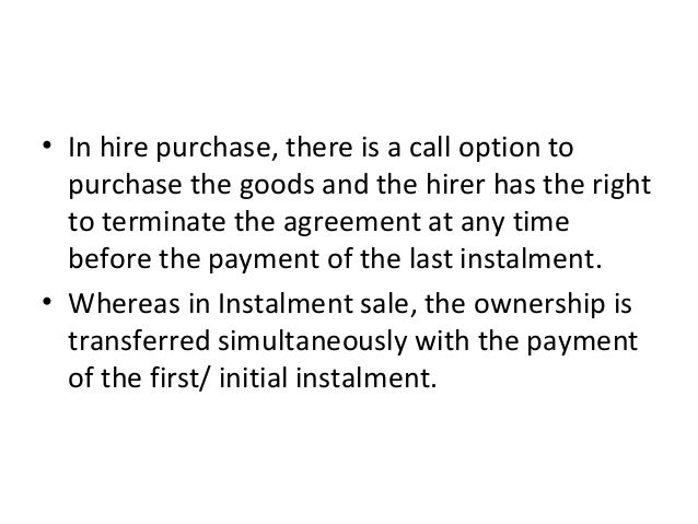 • In hire purchase, there is a call option to purchase the goods and the hirer has the right to terminate the agreement at...