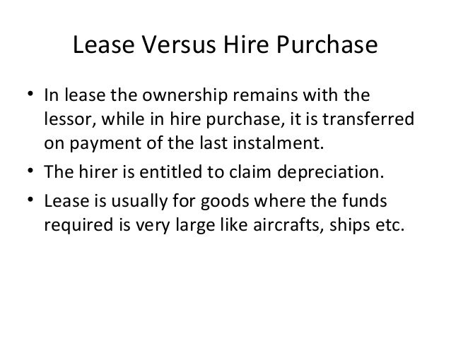 Lease Versus Hire Purchase • In lease the ownership remains with the lessor, while in hire purchase, it is transferred on ...