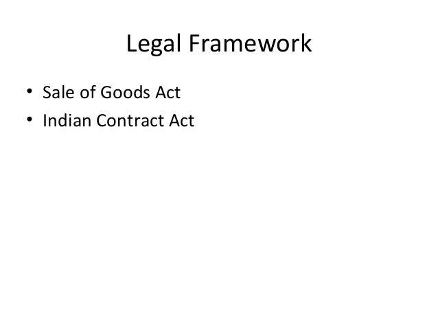 Legal Framework • Sale of Goods Act • Indian Contract Act