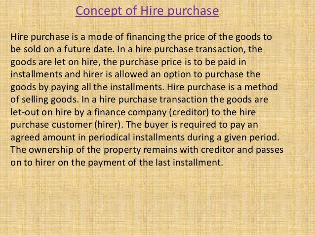 Hire purchase is a mode of financing the price of the goods tobe sold on a future date. In a hire purchase transaction, th...