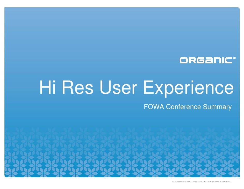 Hi Res User Experience            FOWA Conference Summary                       © ™ ORGANIC INC. CONFIDENTIAL. ALL RIGHTS ...