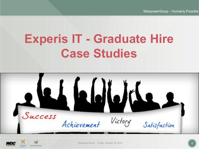ManpowerGroup | Friday, October 16, 2015 2 ManpowerGroup – Humanly Possible Experis IT - Graduate Hire Case Studies