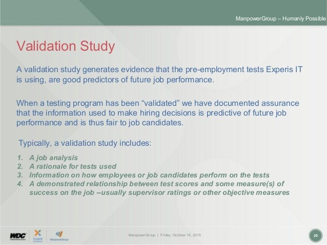 ManpowerGroup | Friday, October 16, 2015 20 ManpowerGroup – Humanly Possible Validation Study A validation study generates...
