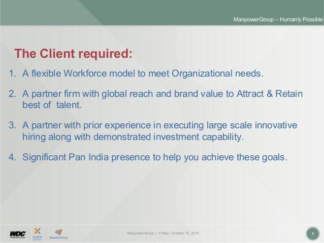 ManpowerGroup | Friday, October 16, 2015 3 ManpowerGroup – Humanly Possible The Client required: 1. A flexible Workforce m...