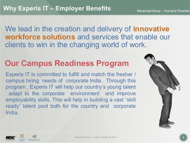 ManpowerGroup | Friday, October 16, 2015 8 ManpowerGroup – Humanly Possible Why Experis IT – Employer Benefits We lead in ...
