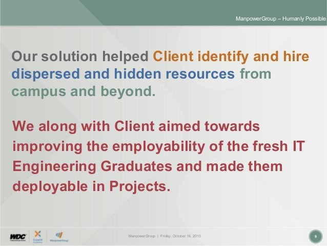 ManpowerGroup | Friday, October 16, 2015 9 ManpowerGroup – Humanly Possible Our solution helped Client identify and hire d...
