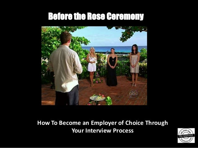 Before the Rose CeremonyHow To Become an Employer of Choice Through           Your Interview Process