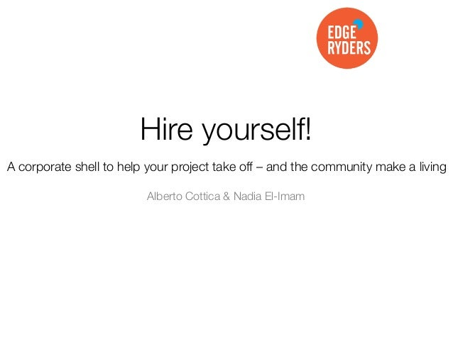 Hire yourself! A corporate shell to help your project take off – and the community make a living Alberto Cottica & Nadia E...