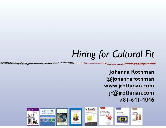 Hiring for Cultural Fit Johanna Rothman @johannarothman www.jrothman.com jr@jrothman.com 781-641-4046