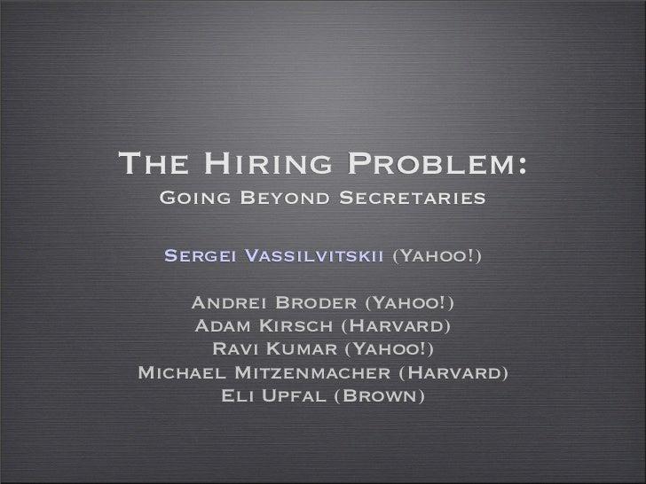 The Hiring Problem: Going Beyond Secretaries  Sergei Vassilvitskii (Yahoo!)    Andrei Broder (Yahoo!)    Adam Kirsch (Harv...