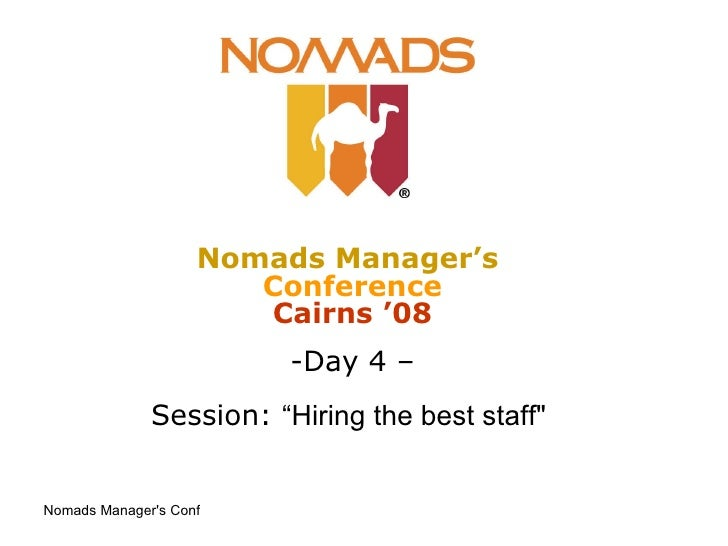 "<ul><li>Nomads Manager's   Conference Cairns '08 </li></ul><ul><li>Day 4 – </li></ul><ul><li>Session:  ""Hiring the best st..."
