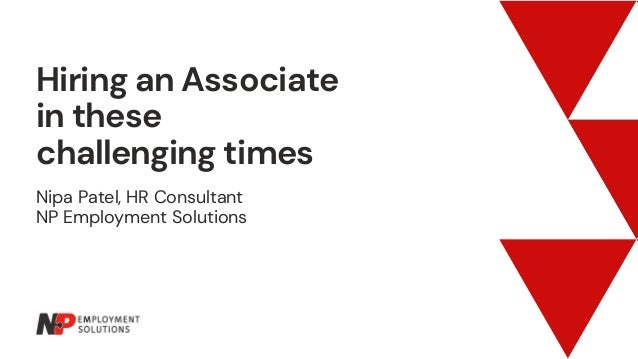Hiring an Associate in these challenging times Nipa Patel, HR Consultant NP Employment Solutions