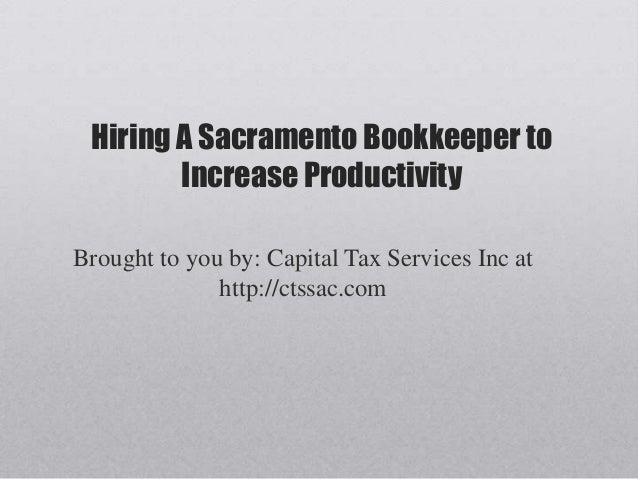 Hiring A Sacramento Bookkeeper toIncrease ProductivityBrought to you by: Capital Tax Services Inc athttp://ctssac.com