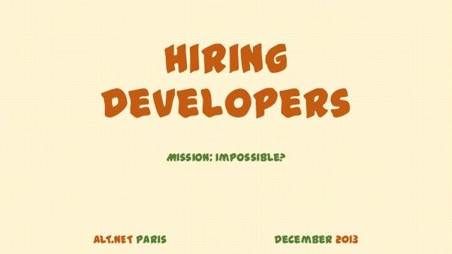 Hiring Developers Mission: impossible?  ALT.NET Paris  December 2013