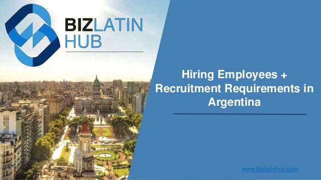 Hiring Employees + Recruitment Requirements in Argentina www.bizlatinhub.com