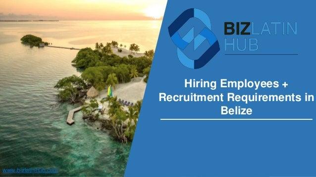 Hiring Employees + Recruitment Requirements in Belize www.bizlatinhub.com