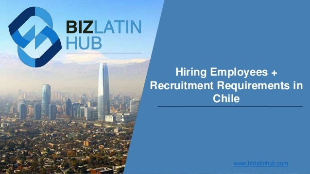 Hiring Employees + Recruitment Requirements in Chile www.bizlatinhub.com
