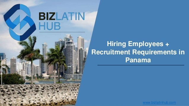 Hiring Employees + Recruitment Requirements in Panama www.bizlatinhub.com