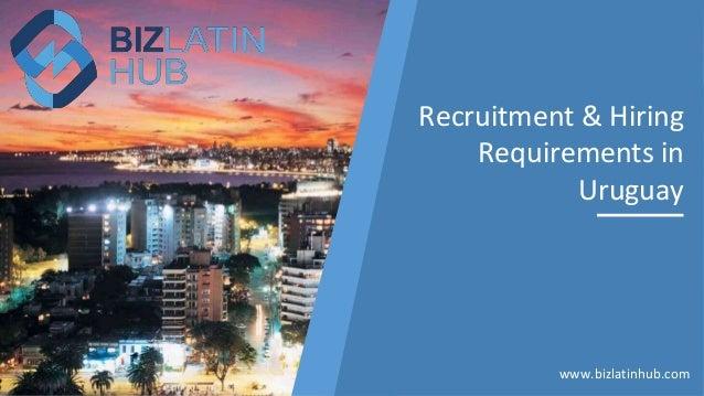 Recruitment & Hiring Requirements in Uruguay www.bizlatinhub.com