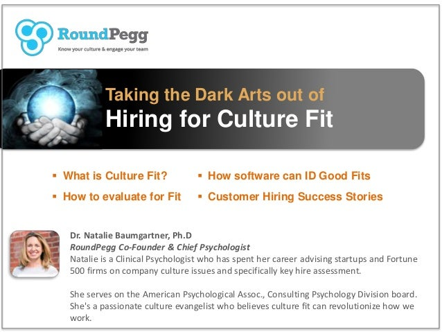 Taking the Dark Arts out of Hiring for Culture Fit  What is Culture Fit?  How to evaluate for Fit Dr. Natalie Baumgartne...