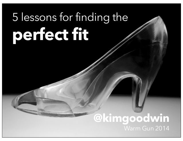 Finding the Perfect Fit @KimGoodwin - Warm Gun 2014 © 2014 @kimgoodwin Warm Gun 2014 5 lessons for finding the perfect fit