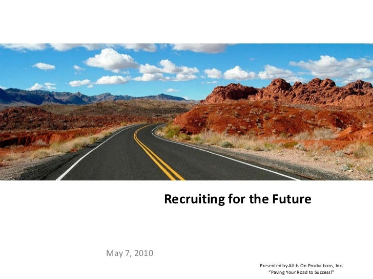 "Recruiting for the Future May 7, 2010 Presented by All-Is-On Productions, Inc. "" Paving Your Road to Success!"""