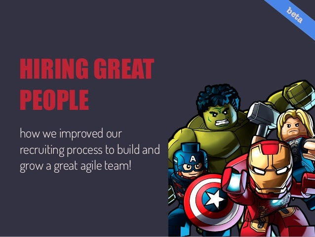 HIRING GREAT PEOPLE how we improved our recruiting process to build and grow a great agile team! beta
