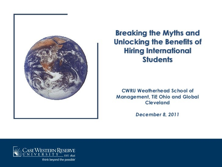 Breaking the Myths andUnlocking the Benefits of   Hiring International         Students CWRU Weatherhead School ofManageme...