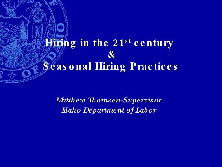 Hiring in the 21 st  century  & Seasonal Hiring Practices Matthew Thomsen-Supervisor Idaho Department of Labor