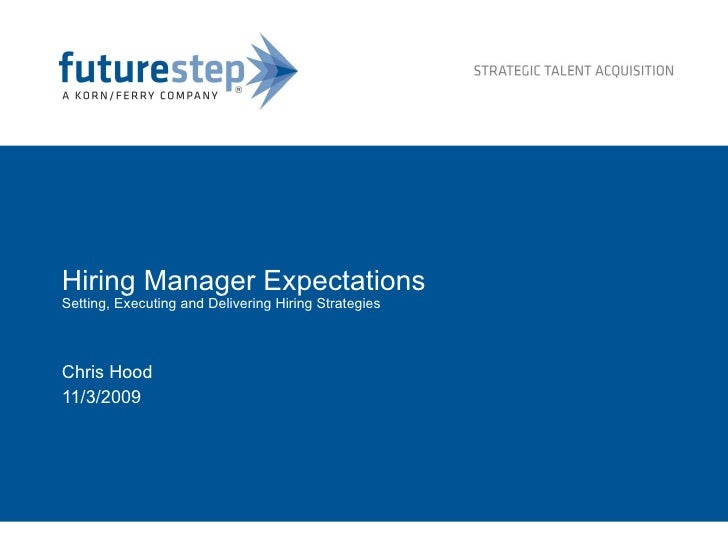 Hiring Manager Expectations Setting, Executing and Delivering Hiring Strategies Chris Hood 11/3/2009