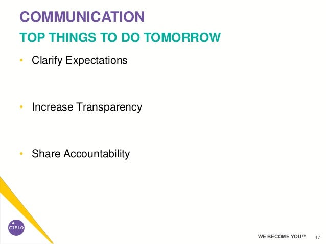 17WE BECOME YOU™ • Clarify Expectations • Increase Transparency • Share Accountability COMMUNICATION TOP THINGS TO DO TOMO...