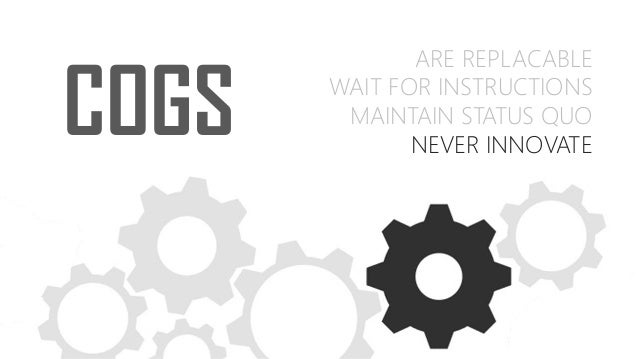 COGS ARE REPLACABLE WAIT FOR INSTRUCTIONS MAINTAIN STATUS QUO NEVER INNOVATE