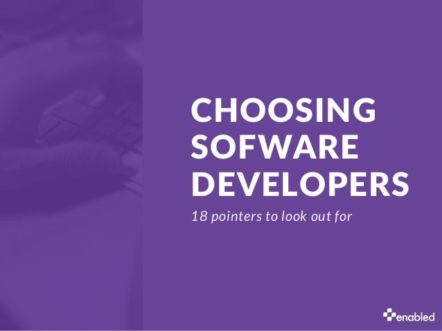 CHOOSING SOFWARE DEVELOPERS 18 pointers to look out for
