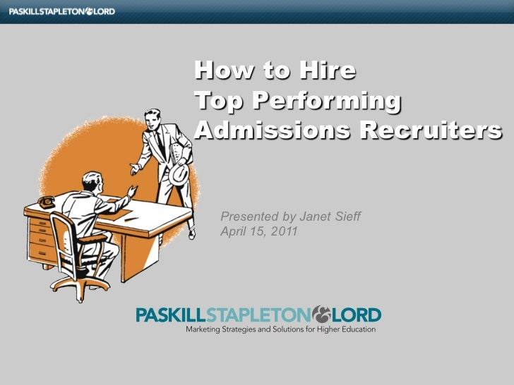 How to HireTop PerformingAdmissions Recruiters Presented by Janet Sieff April 15, 2011