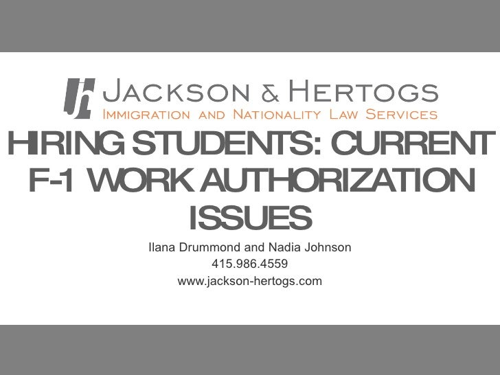 HIRING STUDENTS: CURRENT F-1 WORK AUTHORIZATION ISSUES Ilana Drummond and Nadia Johnson 415.986.4559 www.jackson-hertogs.com