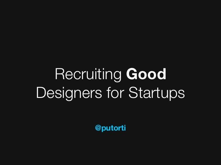 Recruiting GoodDesigners for Startups        @putorti