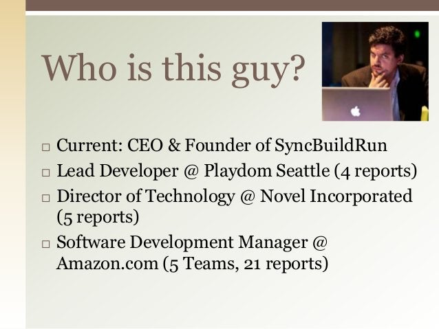 Who is this guy?   Current: CEO & Founder of SyncBuildRun   Lead Developer @ Playdom Seattle (4 reports)   Director of ...