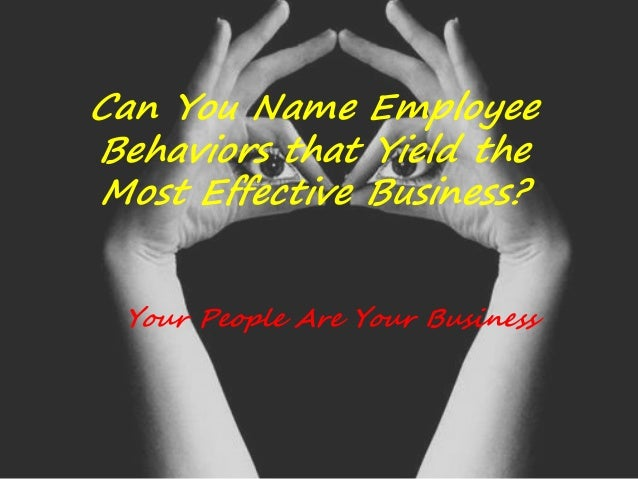 Can You Name Employee Behaviors that Yield the Most Effective Business? Your People Are Your Business