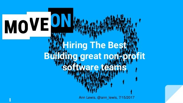 Hiring The Best Building great non-profit software teams Ann Lewis, @ann_lewis, 7/15/2017